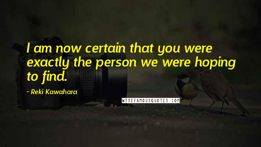 Reki Kawahara quotes: I am now certain that you were exactly the person we were hoping to find.