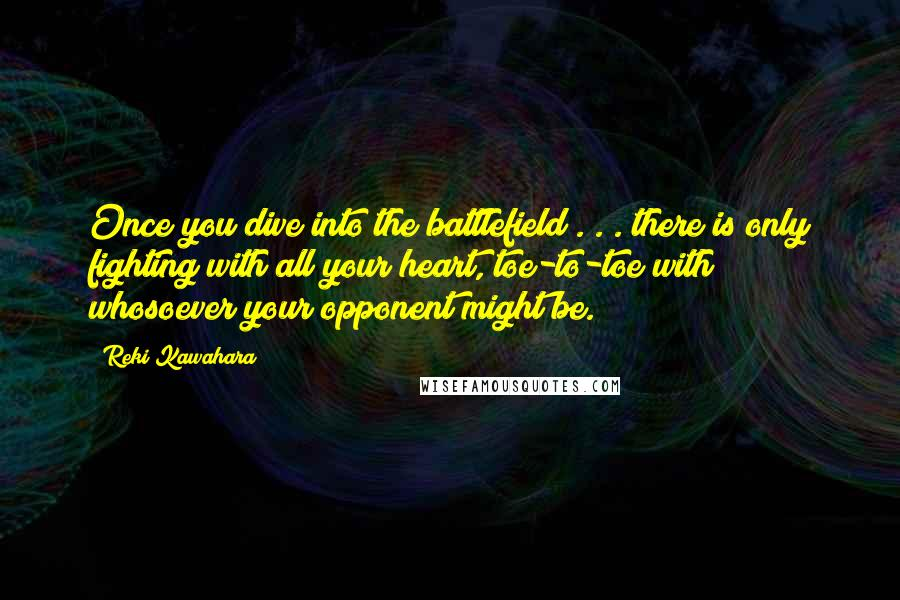 Reki Kawahara quotes: Once you dive into the battlefield . . . there is only fighting with all your heart, toe-to-toe with whosoever your opponent might be.