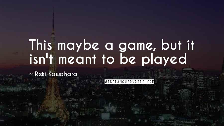 Reki Kawahara quotes: This maybe a game, but it isn't meant to be played