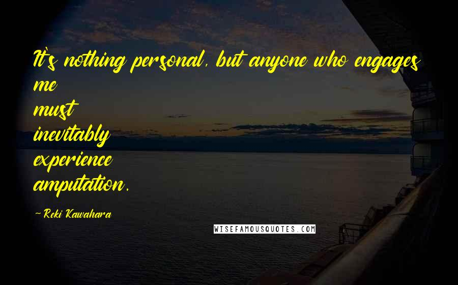 Reki Kawahara quotes: It's nothing personal, but anyone who engages me must inevitably experience amputation.