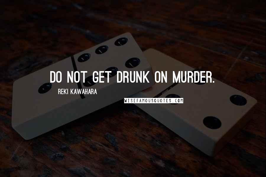 Reki Kawahara quotes: Do not get drunk on murder.