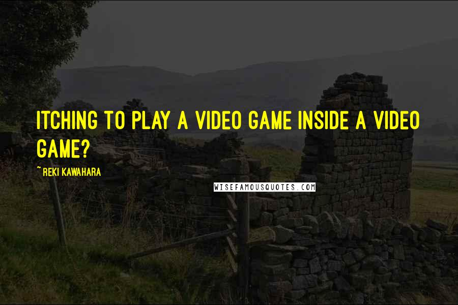 Reki Kawahara quotes: Itching to play a video game inside a video game?