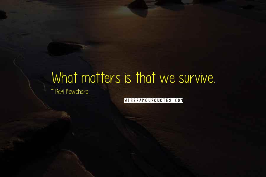 Reki Kawahara quotes: What matters is that we survive.