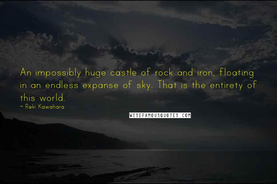 Reki Kawahara quotes: An impossibly huge castle of rock and iron, floating in an endless expanse of sky. That is the entirety of this world.
