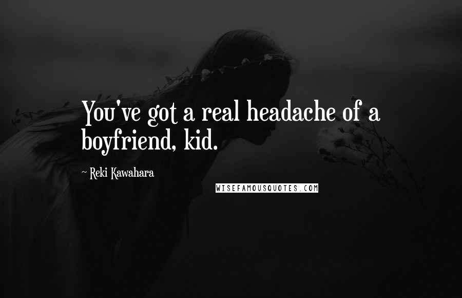 Reki Kawahara quotes: You've got a real headache of a boyfriend, kid.