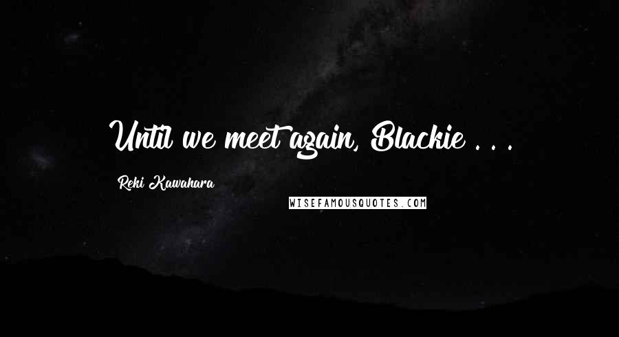Reki Kawahara quotes: Until we meet again, Blackie . . .