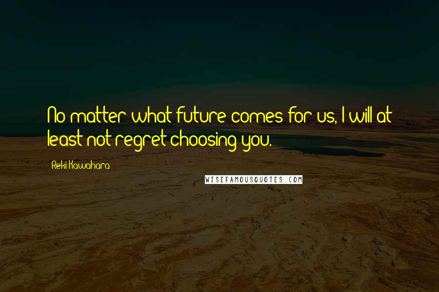 Reki Kawahara quotes: No matter what future comes for us, I will at least not regret choosing you.