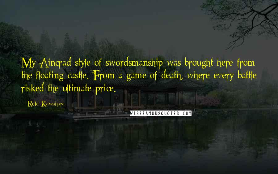 Reki Kawahara quotes: My Aincrad style of swordsmanship was brought here from the floating castle. From a game of death, where every battle risked the ultimate price.
