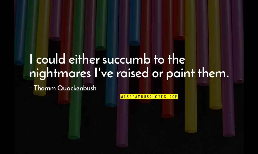 Relasinsips Quotes By Thomm Quackenbush: I could either succumb to the nightmares I've