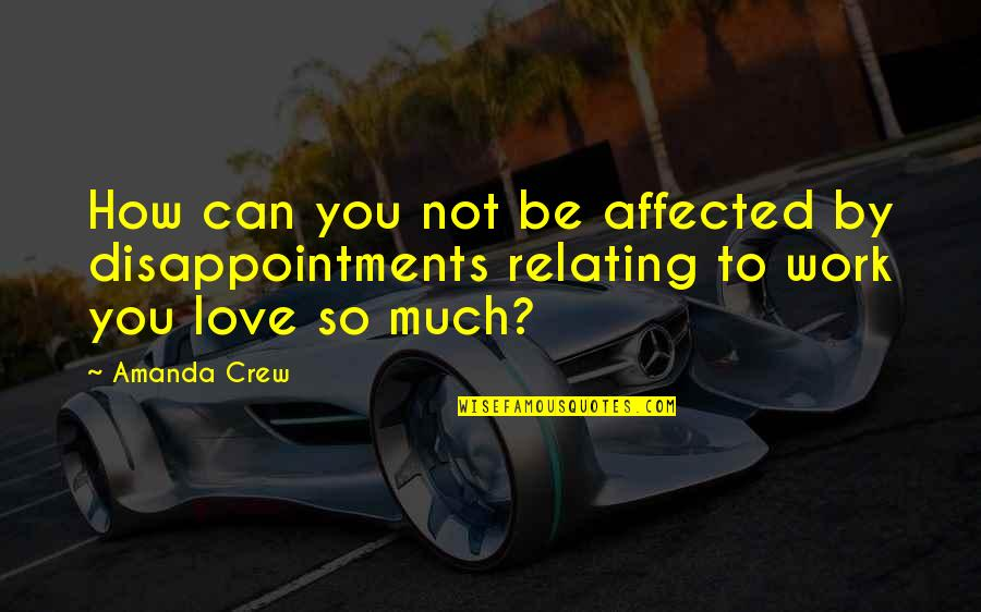 Relating Quotes By Amanda Crew: How can you not be affected by disappointments