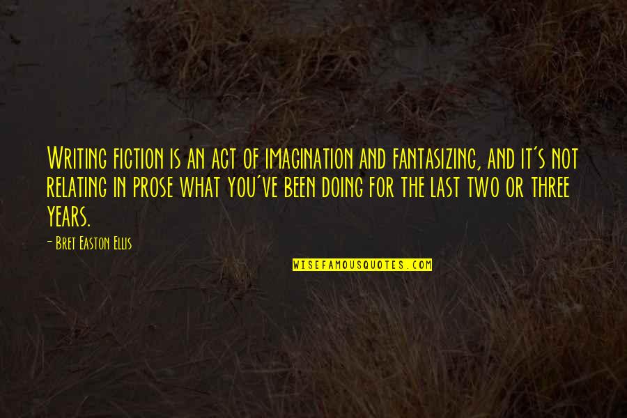 Relating Quotes By Bret Easton Ellis: Writing fiction is an act of imagination and
