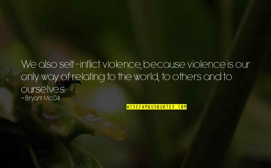 Relating Quotes By Bryant McGill: We also self-inflict violence, because violence is our