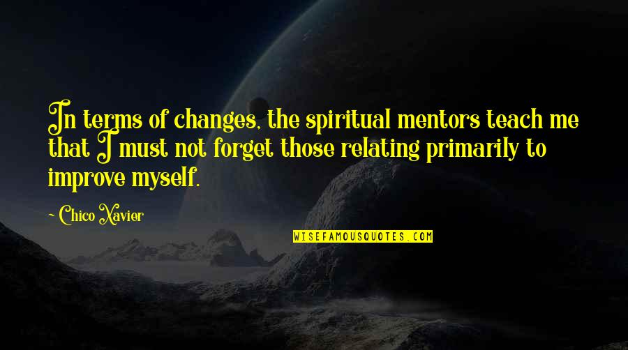 Relating Quotes By Chico Xavier: In terms of changes, the spiritual mentors teach