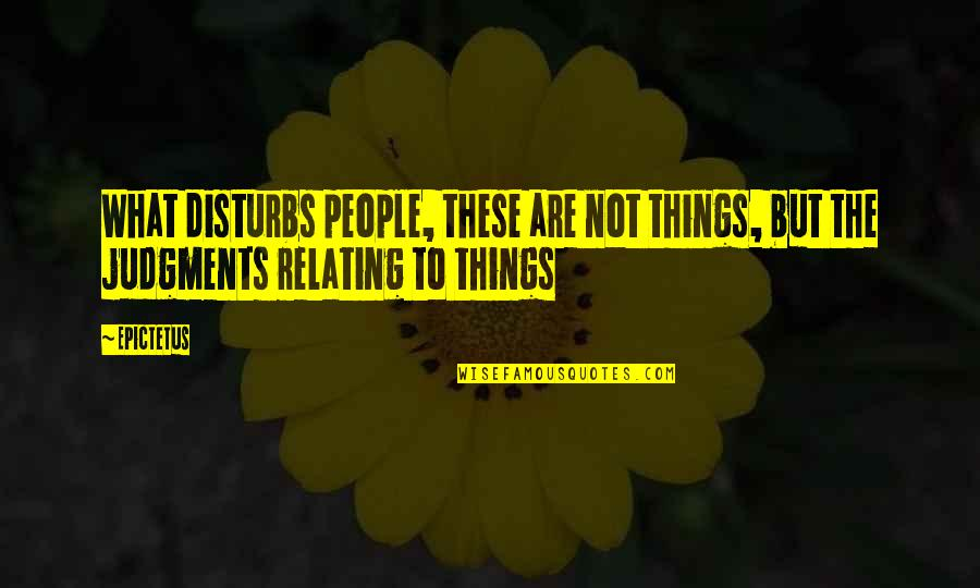 Relating Quotes By Epictetus: What disturbs people, these are not things, but
