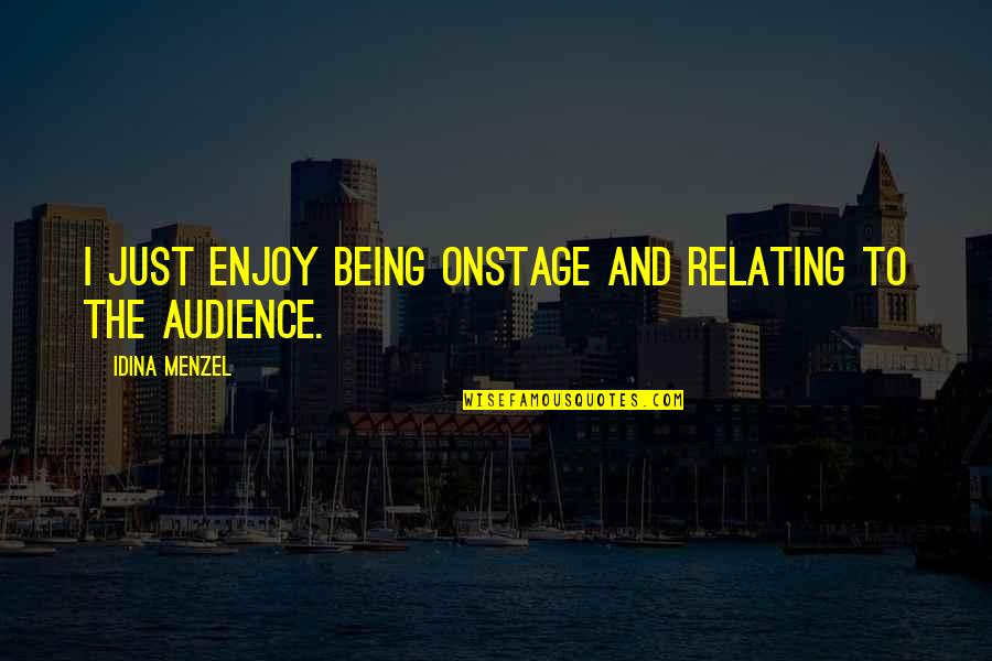 Relating Quotes By Idina Menzel: I just enjoy being onstage and relating to