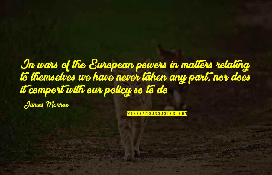 Relating Quotes By James Monroe: In wars of the European powers in matters