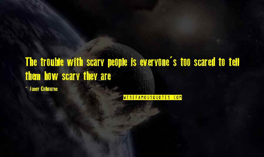 Relating Quotes By Janey Colbourne: The trouble with scary people is everyone's too