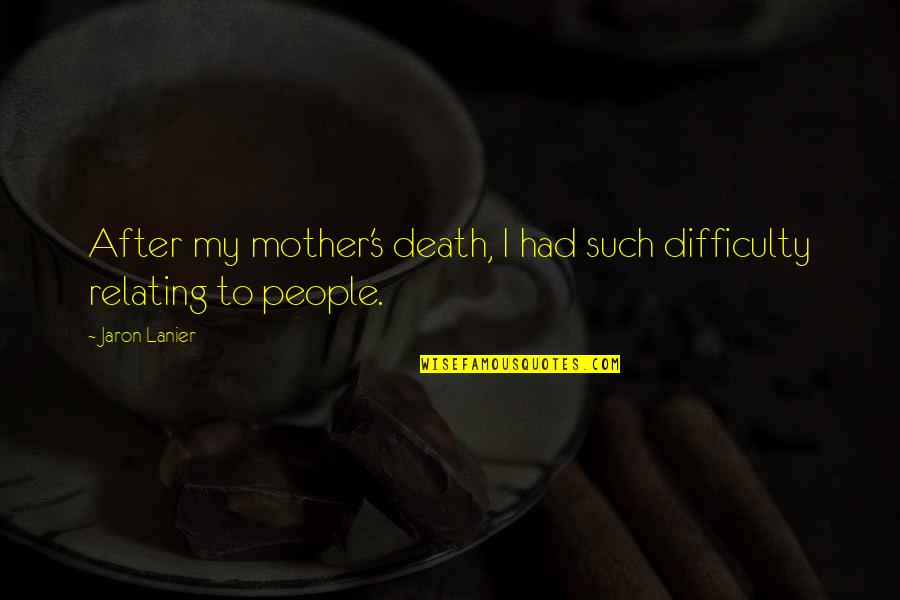 Relating Quotes By Jaron Lanier: After my mother's death, I had such difficulty