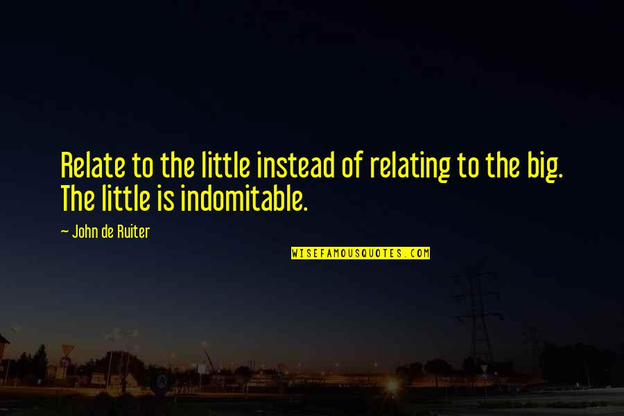 Relating Quotes By John De Ruiter: Relate to the little instead of relating to