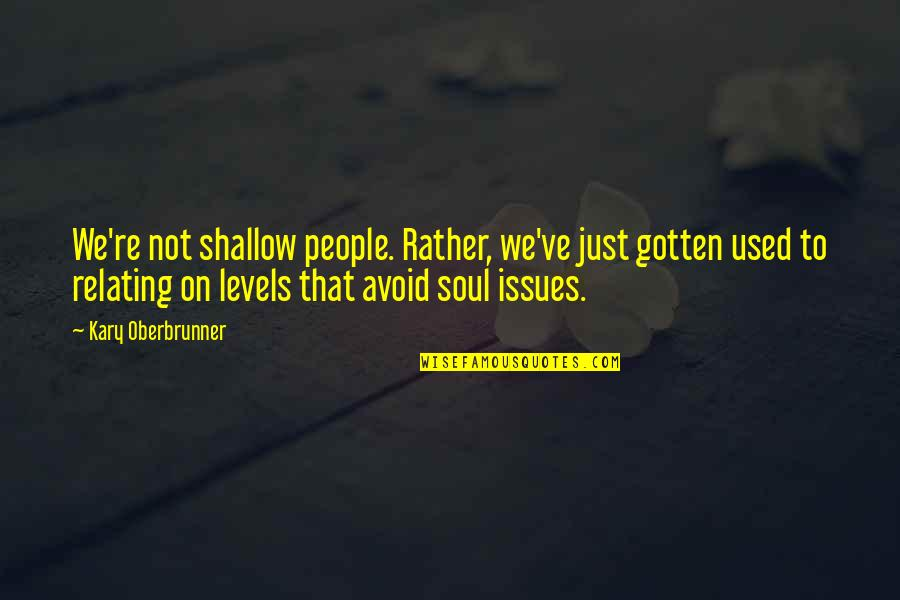 Relating Quotes By Kary Oberbrunner: We're not shallow people. Rather, we've just gotten