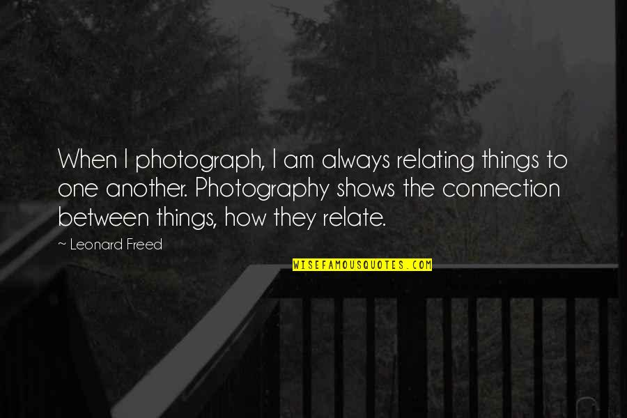 Relating Quotes By Leonard Freed: When I photograph, I am always relating things