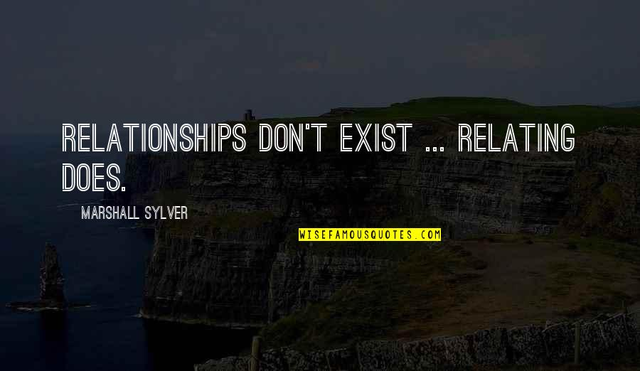 Relating Quotes By Marshall Sylver: Relationships don't exist ... Relating does.