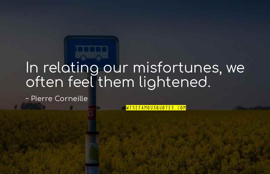Relating Quotes By Pierre Corneille: In relating our misfortunes, we often feel them