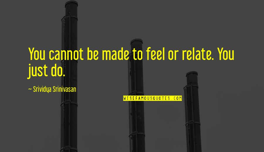 Relating Quotes By Srividya Srinivasan: You cannot be made to feel or relate.