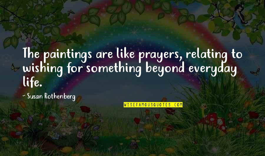 Relating Quotes By Susan Rothenberg: The paintings are like prayers, relating to wishing