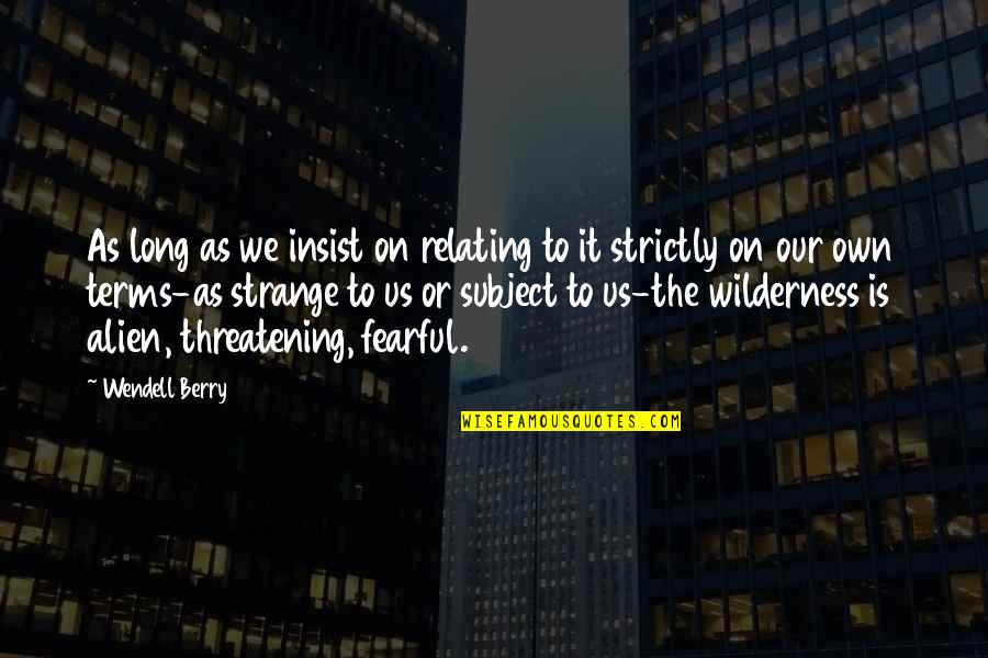 Relating Quotes By Wendell Berry: As long as we insist on relating to