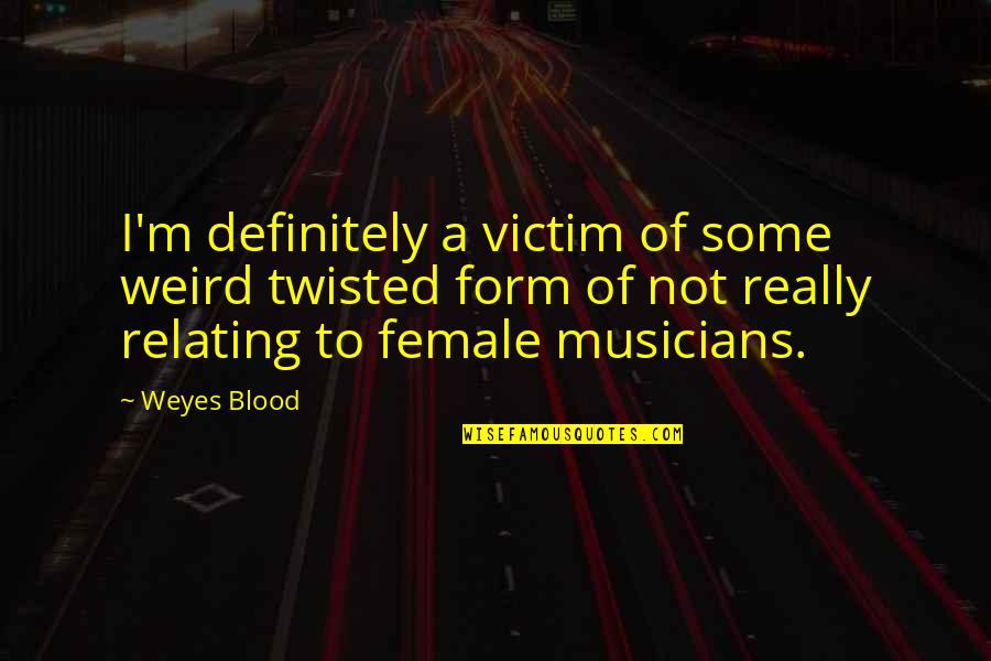 Relating Quotes By Weyes Blood: I'm definitely a victim of some weird twisted