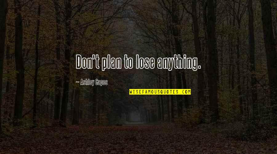 Relationship Advice Picture Quotes By Ashley Capes: Don't plan to lose anything.