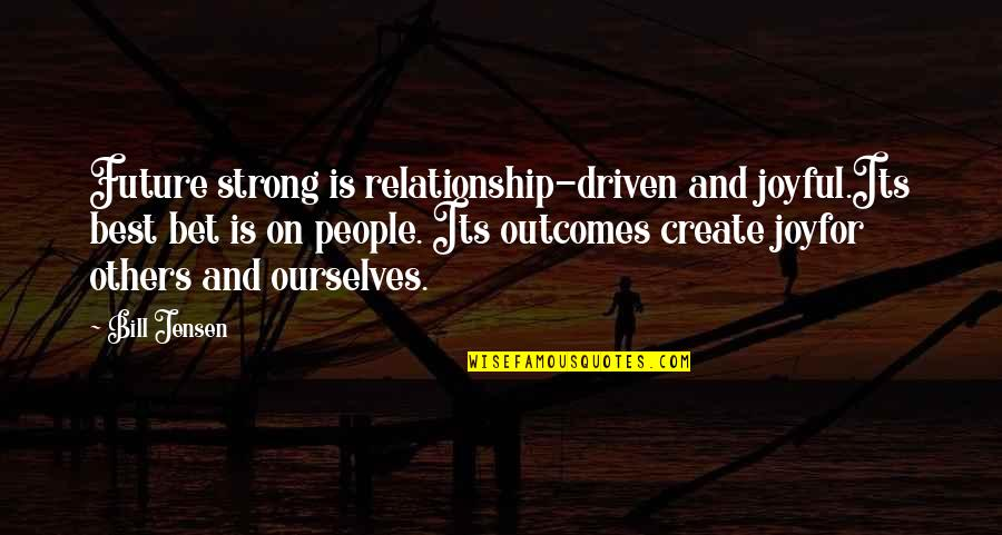 Relationship And Quotes By Bill Jensen: Future strong is relationship-driven and joyful.Its best bet