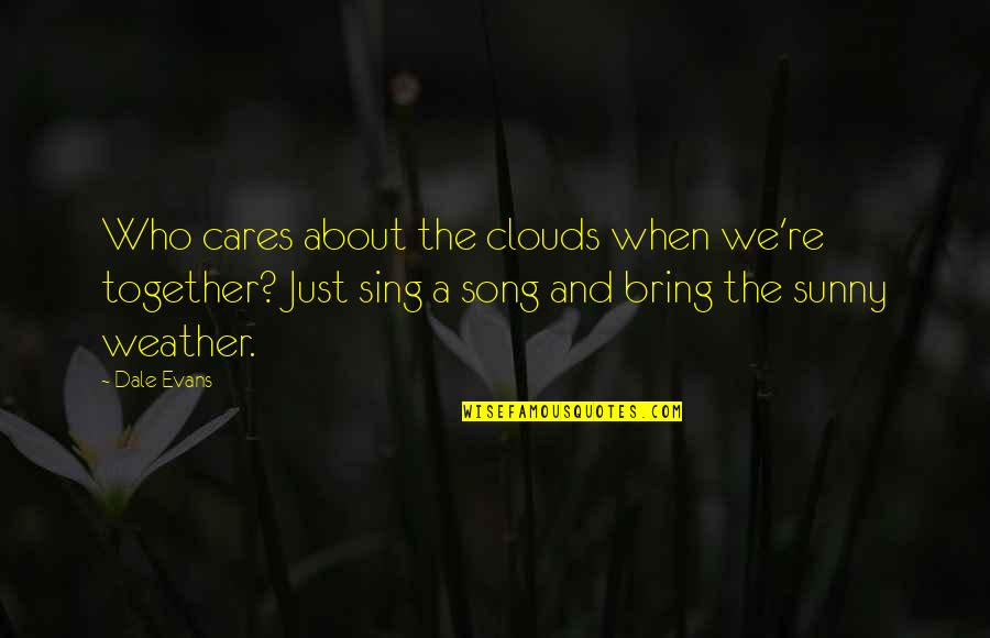 Relationship And Quotes By Dale Evans: Who cares about the clouds when we're together?