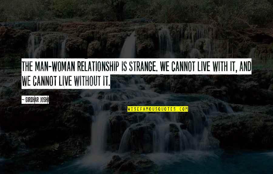 Relationship And Quotes By Girdhar Joshi: The man-woman relationship is strange. We cannot live