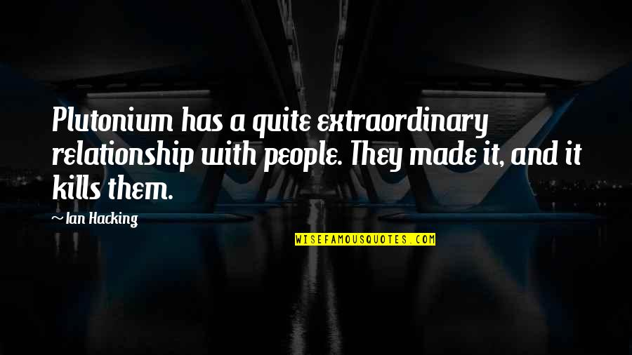 Relationship And Quotes By Ian Hacking: Plutonium has a quite extraordinary relationship with people.