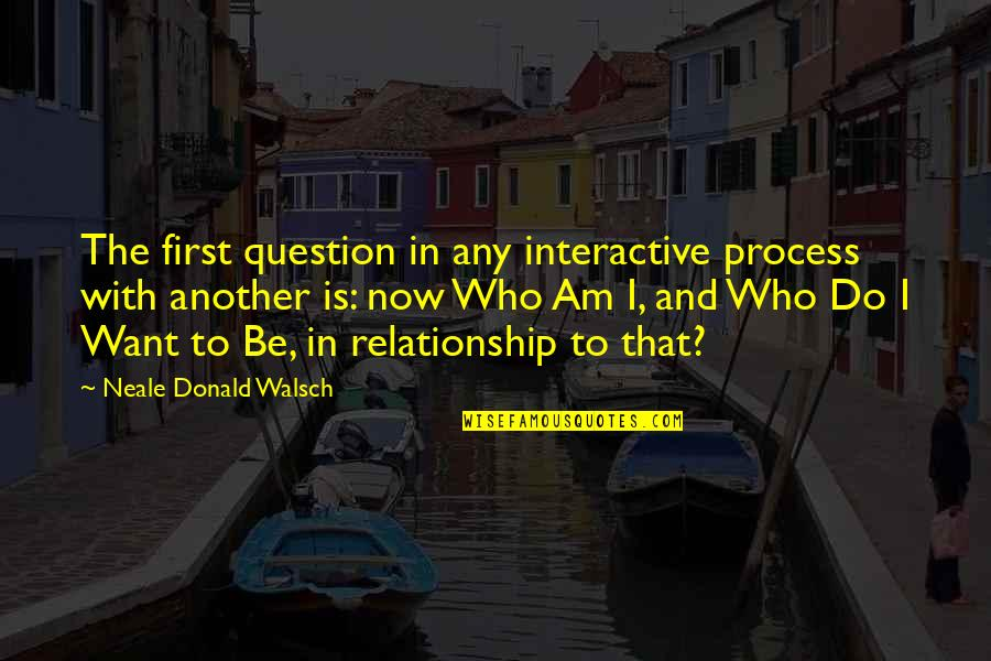 Relationship And Quotes By Neale Donald Walsch: The first question in any interactive process with