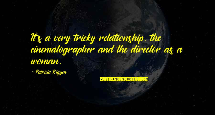 Relationship And Quotes By Patricia Riggen: It's a very tricky relationship, the cinematographer and