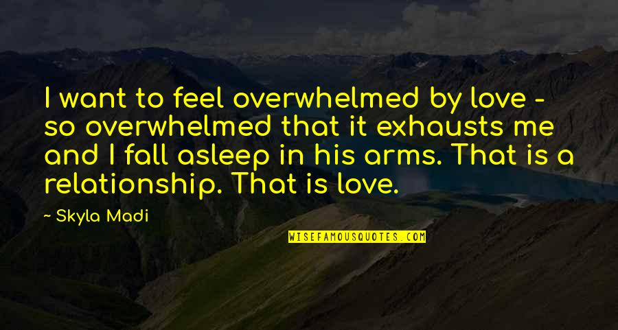 Relationship And Quotes By Skyla Madi: I want to feel overwhelmed by love -