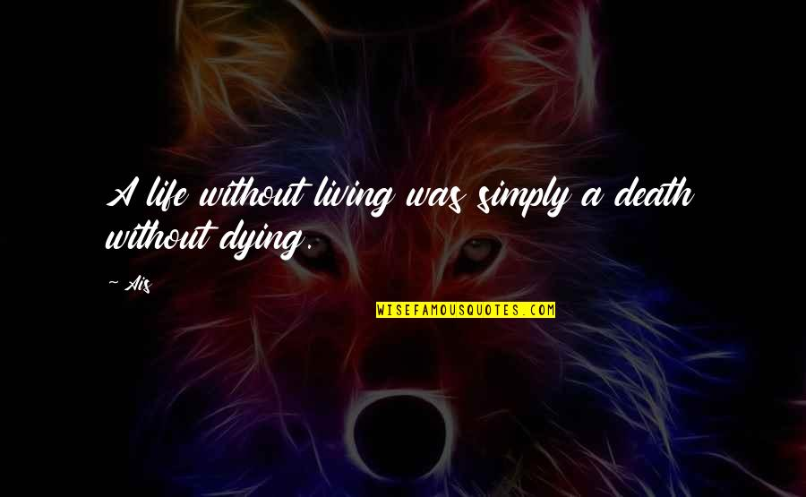 Relationship Finished Quotes By Ais: A life without living was simply a death