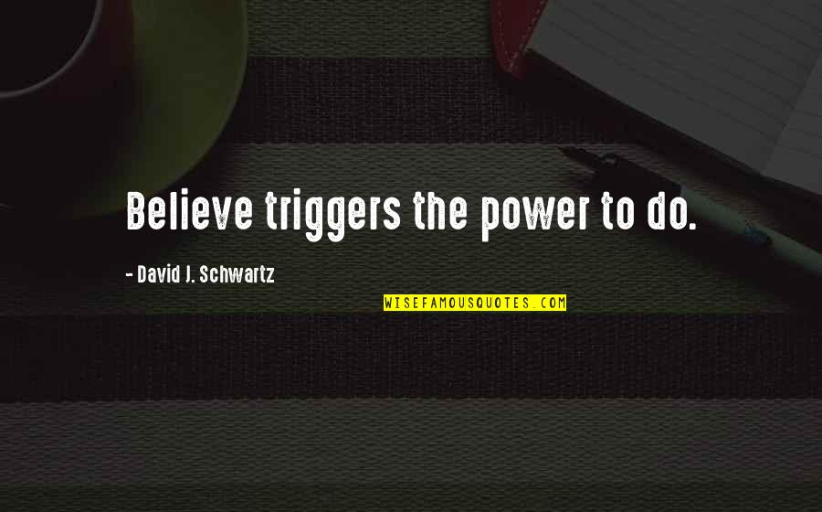 Relationship Finished Quotes By David J. Schwartz: Believe triggers the power to do.