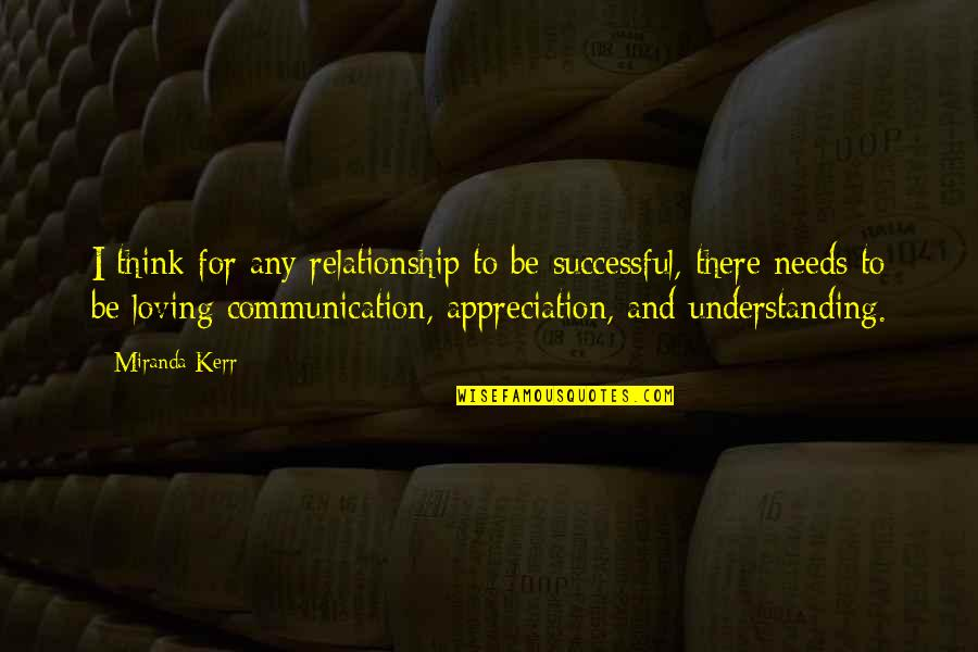 Relationship Needs Communication Quotes By Miranda Kerr: I think for any relationship to be successful,
