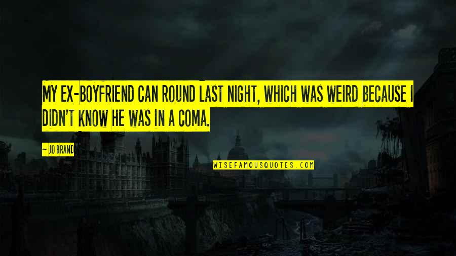 Relationship With Boyfriend Quotes By Jo Brand: My ex-boyfriend can round last night, which was