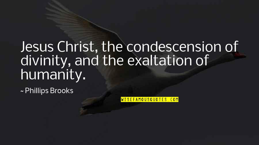 Relationships That Are Not Meant To Be Quotes By Phillips Brooks: Jesus Christ, the condescension of divinity, and the
