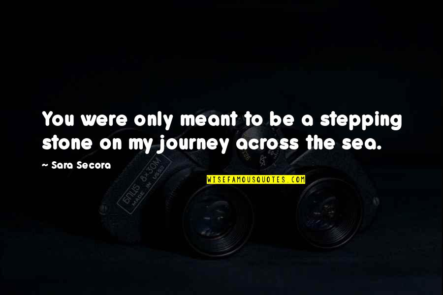Relationships That Are Not Meant To Be Quotes By Sara Secora: You were only meant to be a stepping