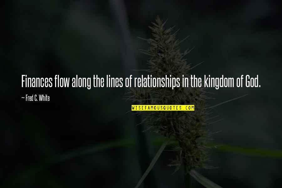 Relationships With God Quotes By Fred C. White: Finances flow along the lines of relationships in