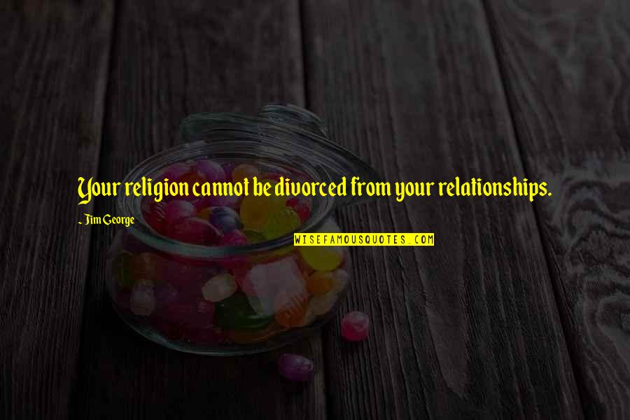 Relationships With God Quotes By Jim George: Your religion cannot be divorced from your relationships.