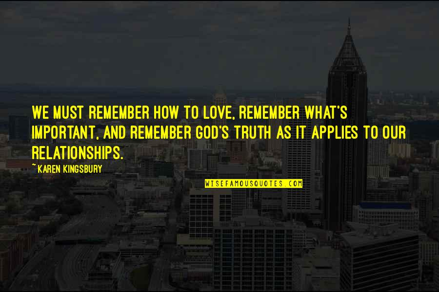Relationships With God Quotes By Karen Kingsbury: We must remember how to love, remember what's
