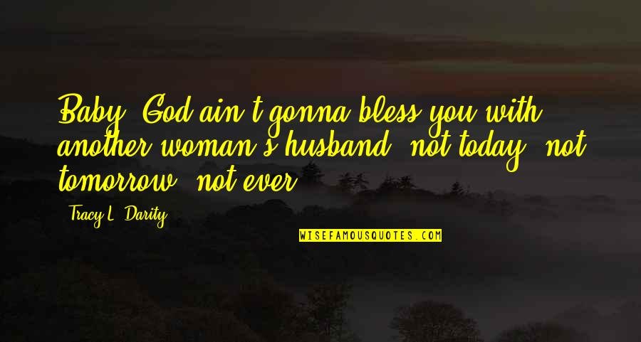 Relationships With God Quotes By Tracy L. Darity: Baby, God ain't gonna bless you with another