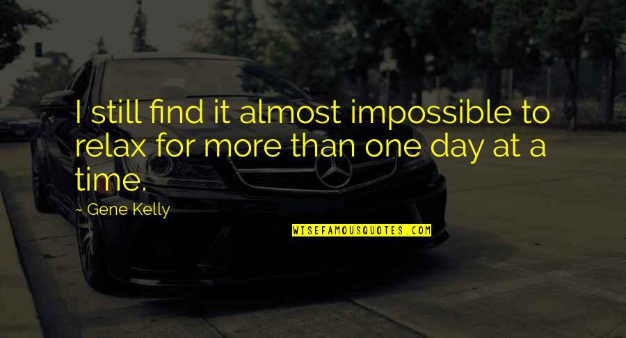 Relax Time Quotes By Gene Kelly: I still find it almost impossible to relax